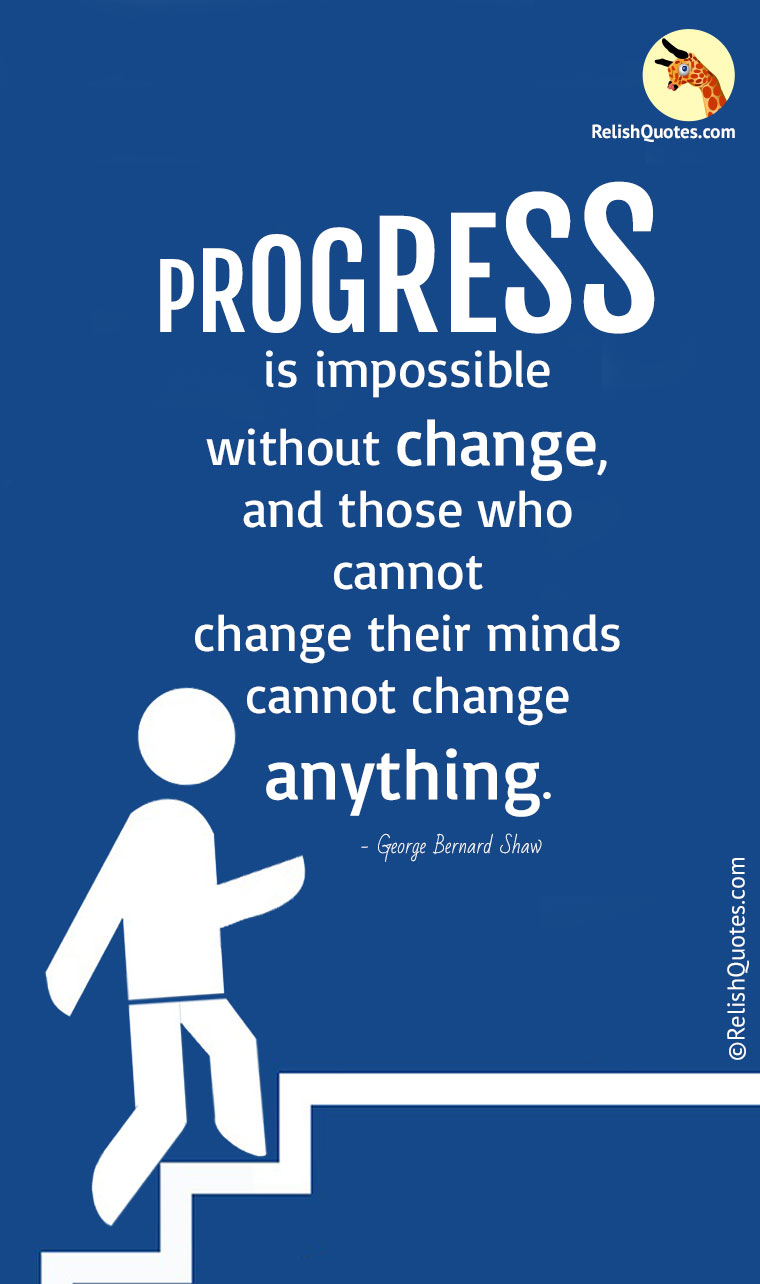 """Progress is impossible without change, and those who cannot change their minds cannot change anything."""