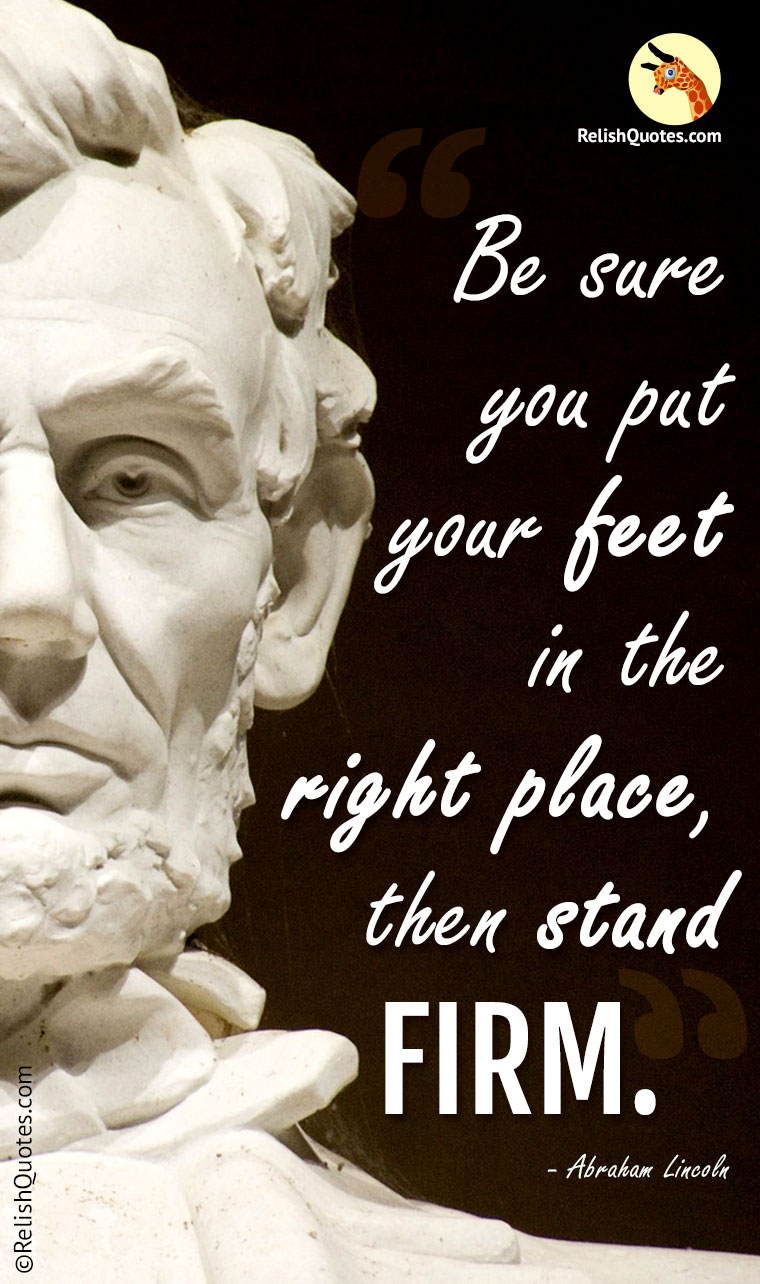 """Be sure you put your feet in the right place, then stand FIRM."""