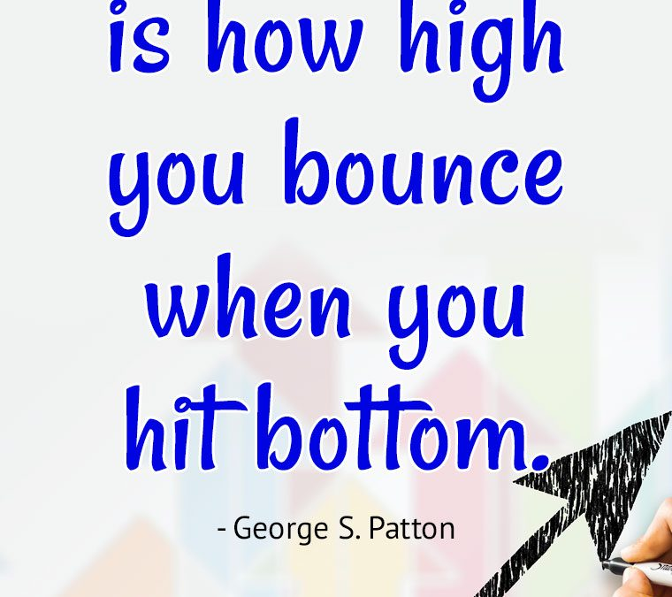 """""""Success is how high you bounce when you hit bottom."""""""