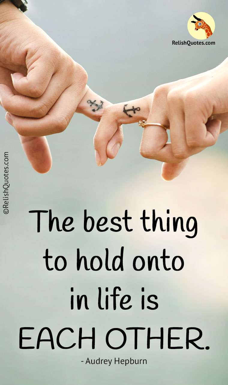 """The best thing to hold onto in life is EACH OTHER."""