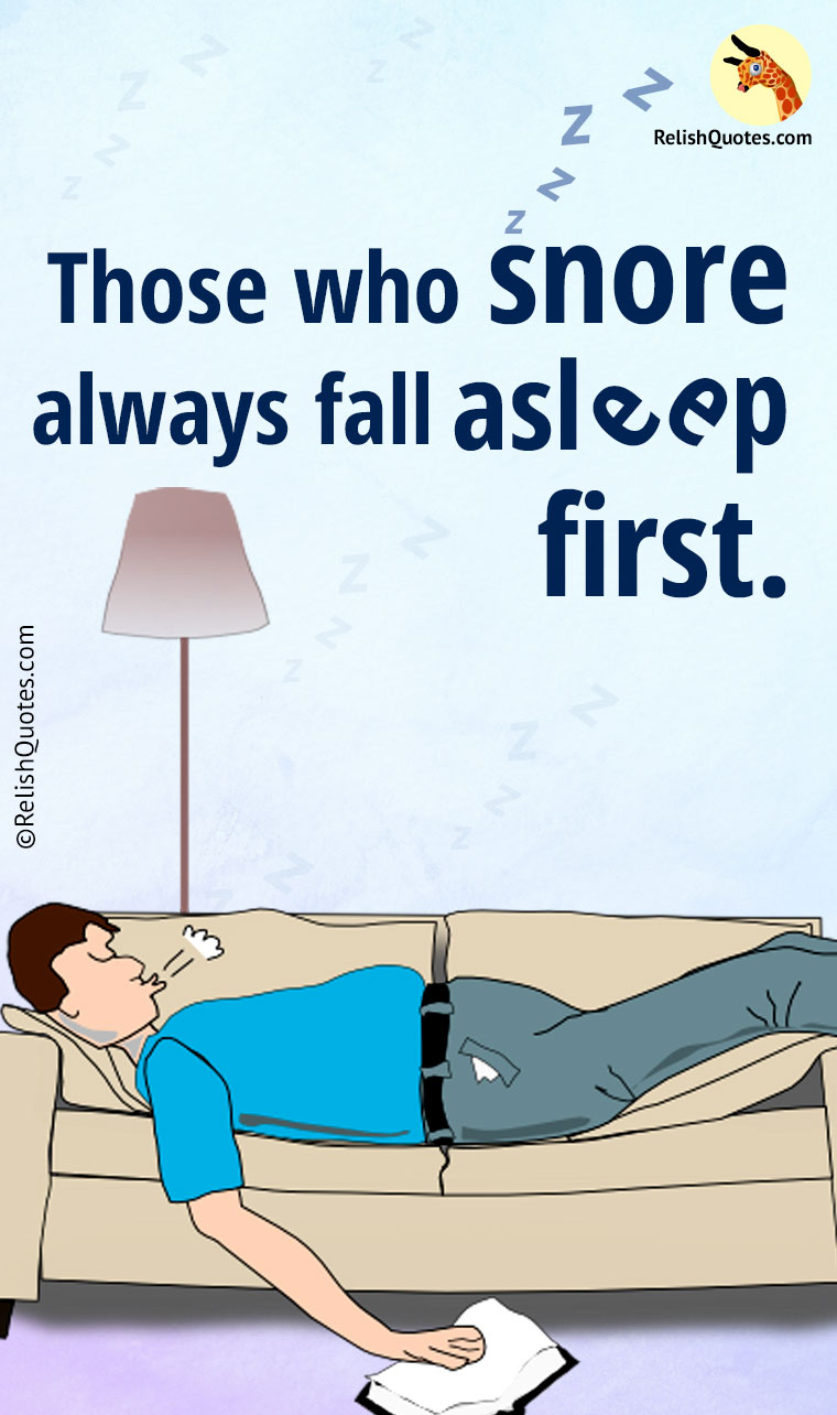 """Those who snore always fall asleep first."""