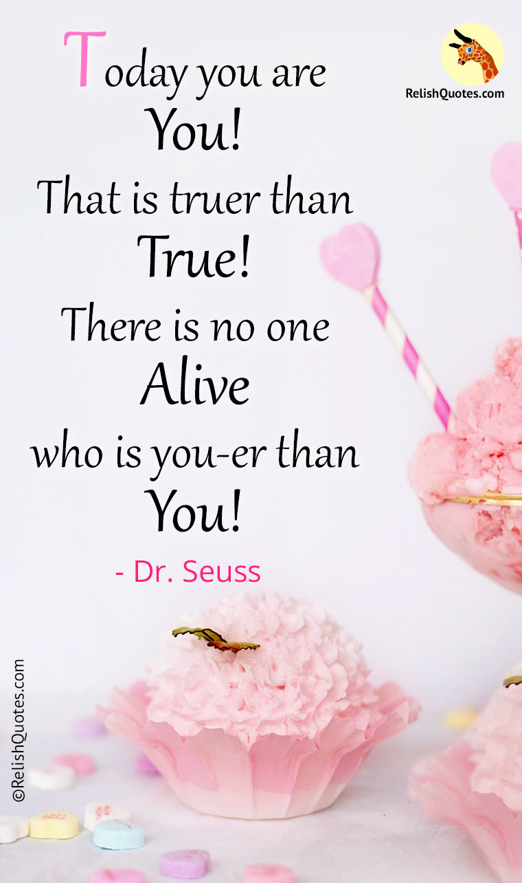 """Today you are you! That is truer than true! There is no one alive who is you-er than you!"""