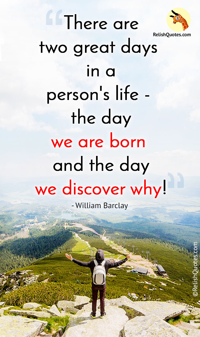 """There are two great days in a person's life – the day we are born and the day we discover why."""