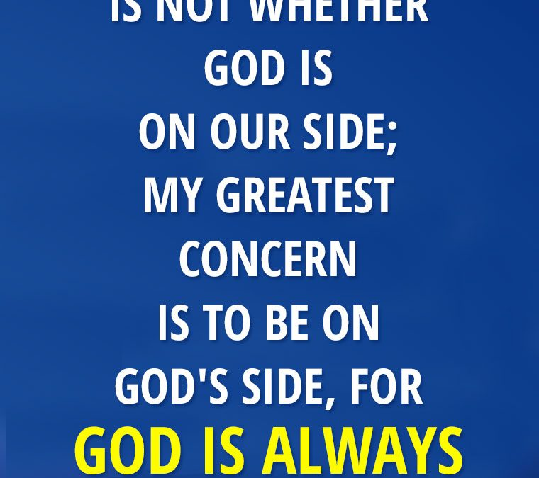 """My concern is not whether God is on our side; my greatest concern is to be on God's side, for GOD IS ALWAYS RIGHT."""