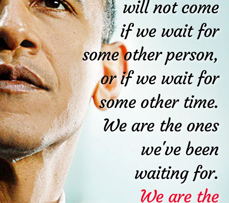 """""""Change will not come if we wait for some other person or some other time. We are the ones we've been waiting for. We are the change that we seek."""""""