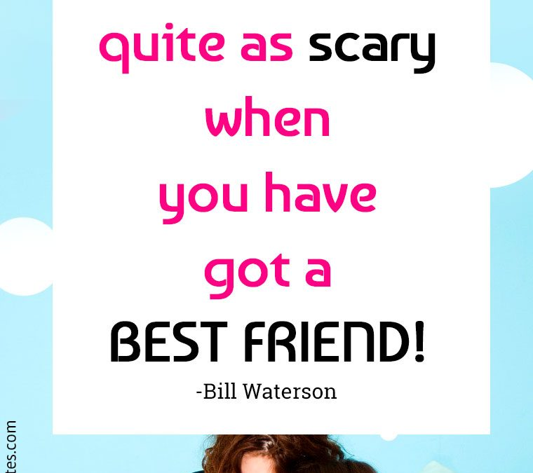 """""""Things are never quite as scary when you have got a BEST FRIEND."""""""