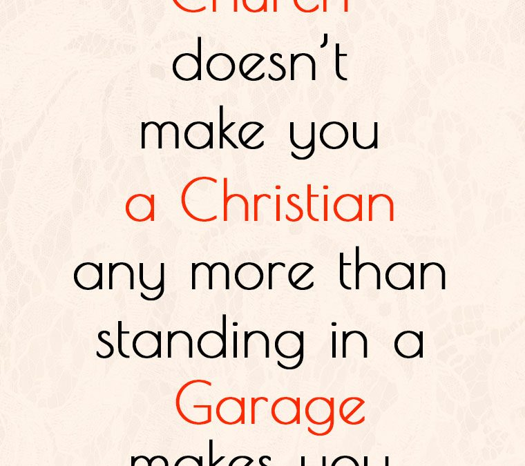 """""""Going to church doesn't make you a Christian any more than standing in a garage makes you a car."""""""