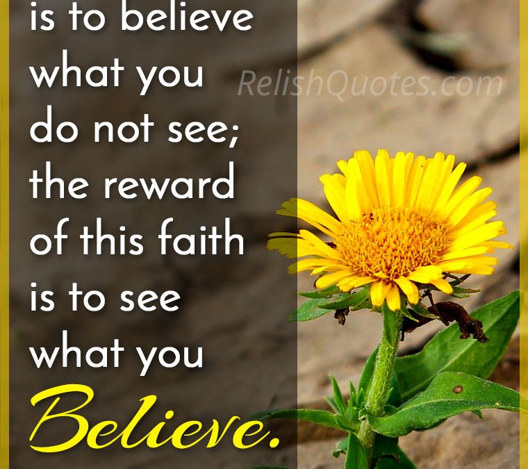 """""""Faith is to believe what you do not see; the reward of this faith is to see what you Believe."""""""