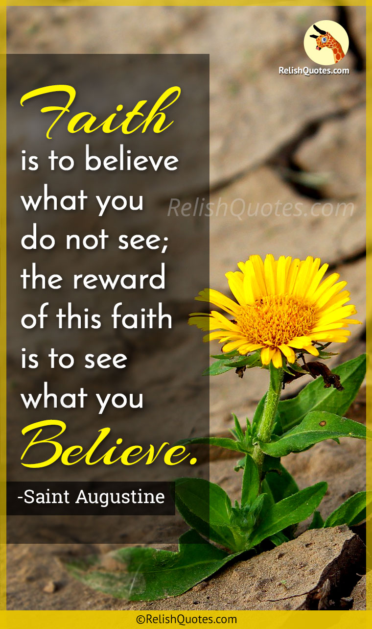 """Faith is to believe what you do not see; the reward of this faith is to see what you Believe."""