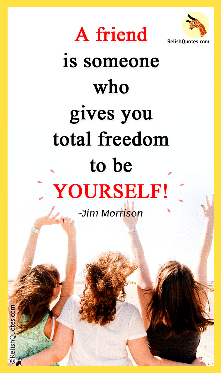 """A Friend is someone who gives you total freedom to be YOURSELF!"""