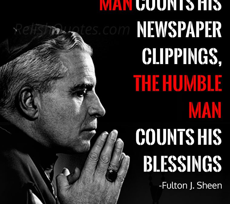 """The Proud Man counts his newspaper clippings, The Humble Man his blessings."""