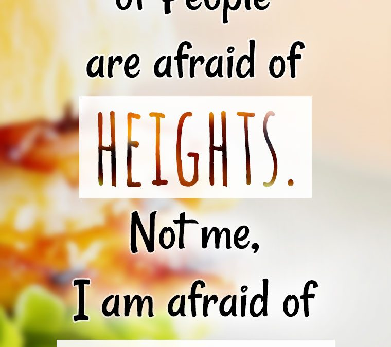"""""""A lot of people are afraid of HEIGHTS. Not me, I'm afraid of Widths."""""""