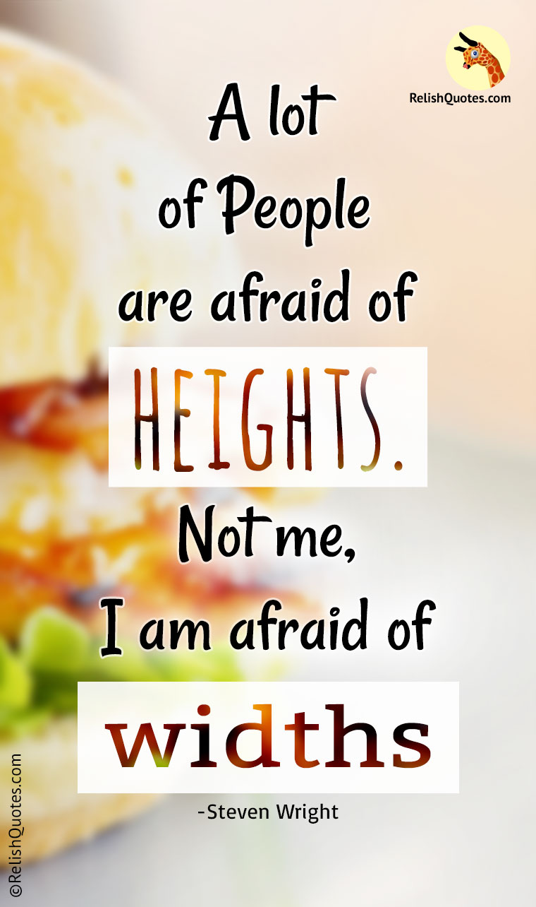 """A lot of people are afraid of HEIGHTS. Not me, I'm afraid of Widths."""