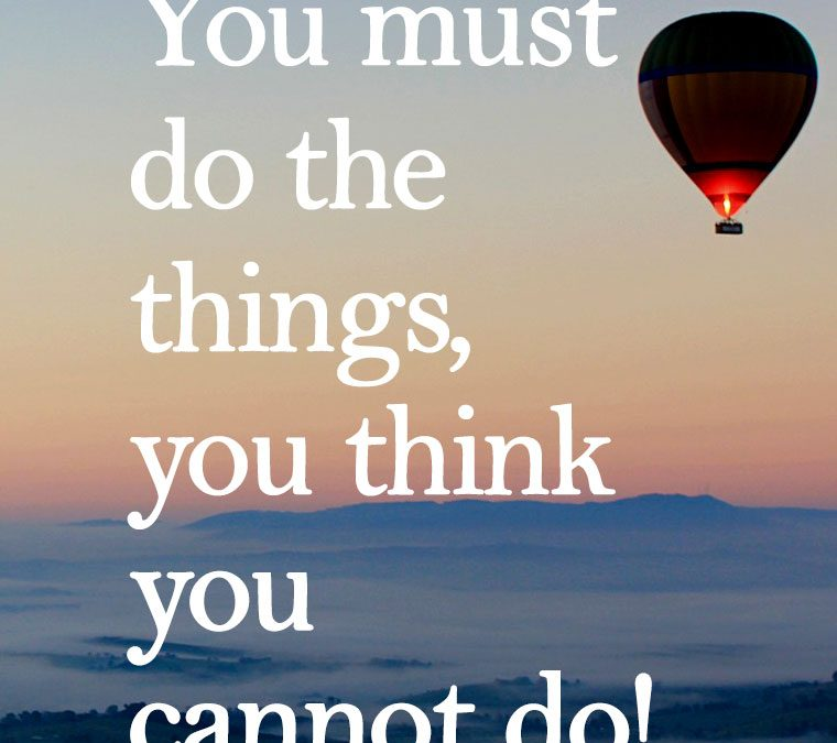 """""""You must do the things, you think you cannot do!"""""""