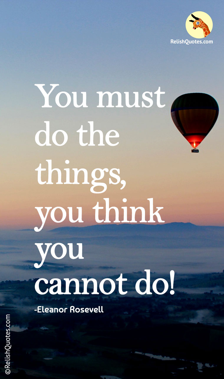 """You must do the things, you think you cannot do!"""