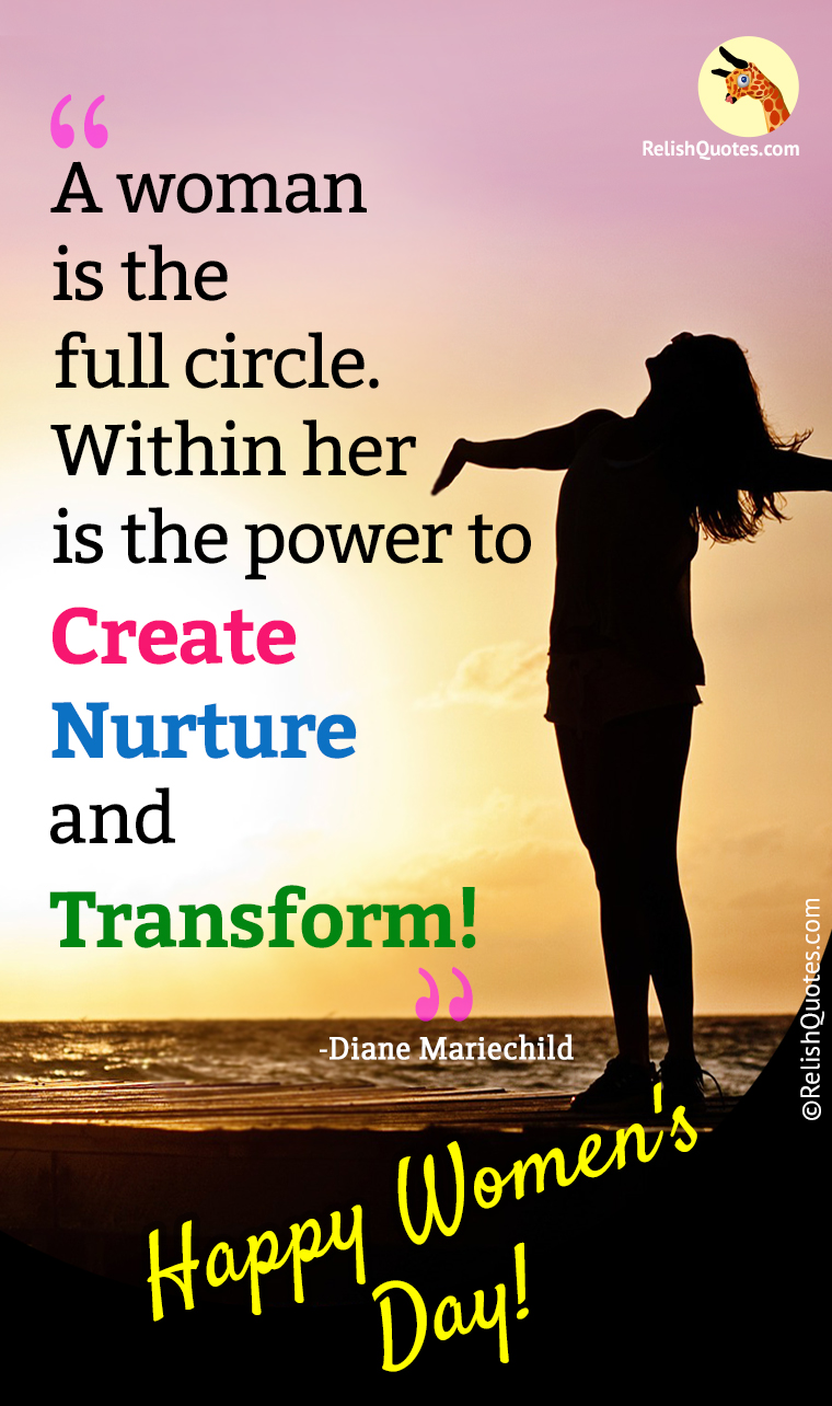 A woman is the full circle. Within her is the power to Create, Nurture and Transform.""