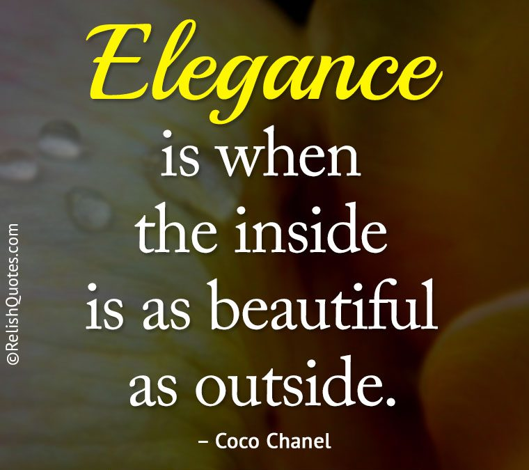 """""""Elegance is when the inside is as beautiful as outside."""""""