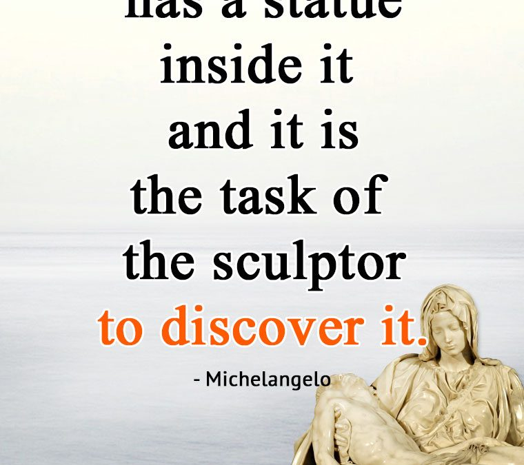 """""""Every block of stone has a statue inside it and it is the task of the sculptor to discover it."""""""