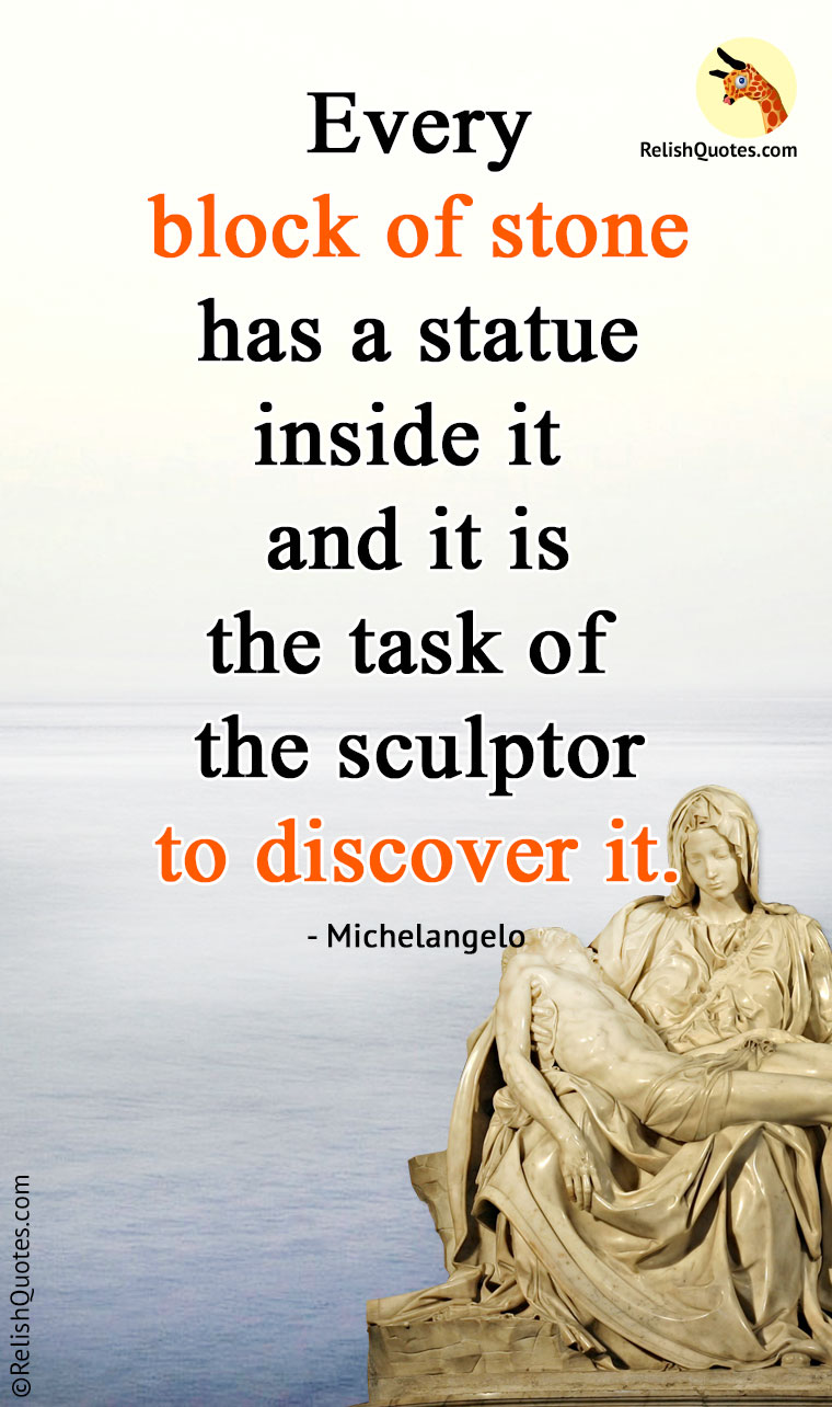 """Every block of stone has a statue inside it and it is the task of the sculptor to discover it."""