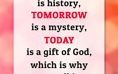 """YESTERDAY is history, TOMORROW is a mystery, TODAY is a gift of God, which is why we call it THE PRESENT."""