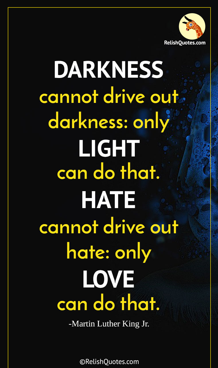 """DARKNESS cannot drive out darkness: only LIGHT can do that. HATE cannot drive out hate: only LOVE can do that."""