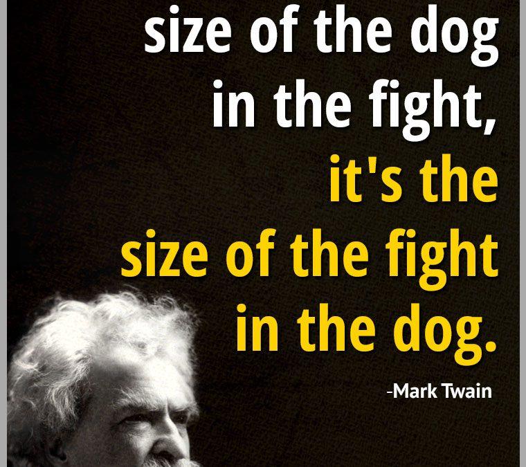 """It's not the size of the dog in the fight, it's the size of the fight in the dog."""