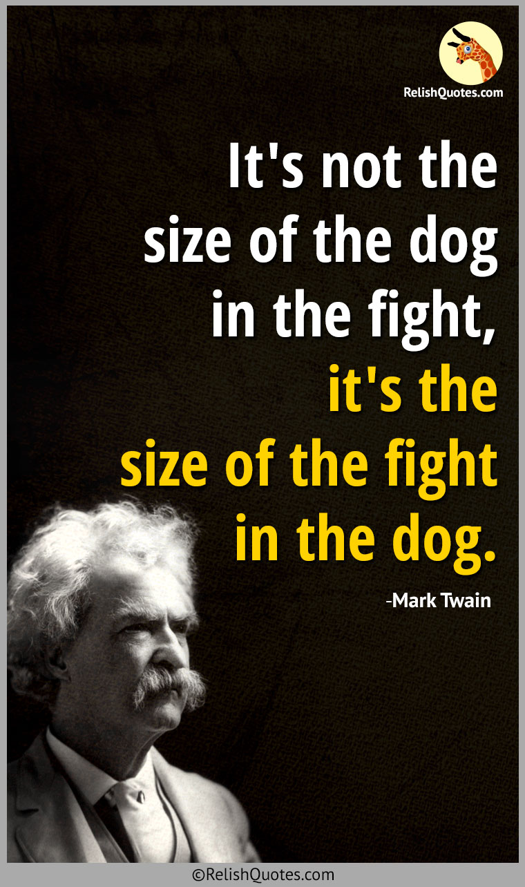 """It's not the size of the dog in the fight, it's the size of the fight in the dog."""