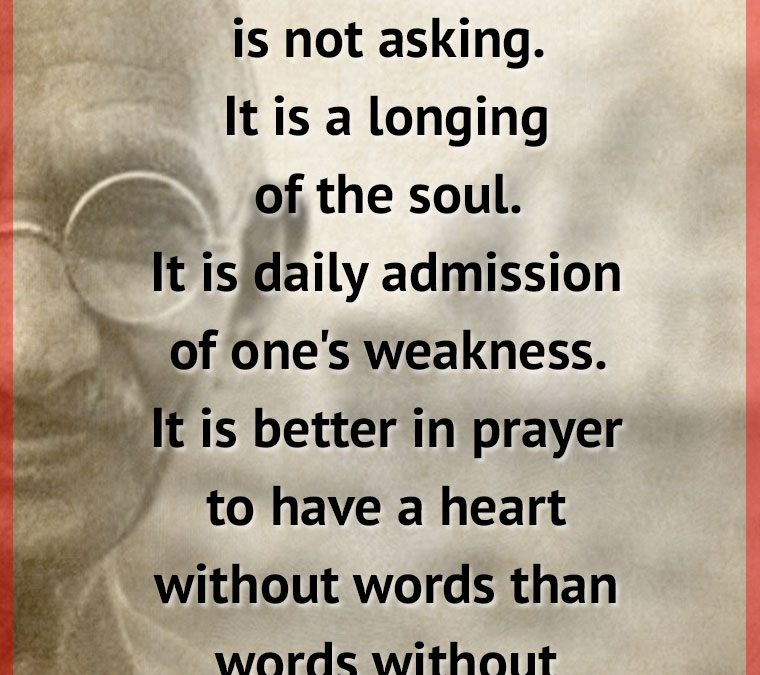 """PRAYER is not asking. It is a longing of the soul. It is daily admission of one's weakness. It is better in prayer to have a heart without words than words without a Heart."""