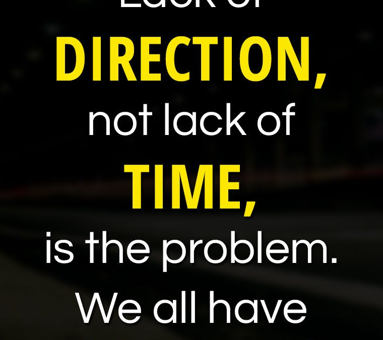 """""""Lack of DIRECTION, not lack of TIME, is the problem. We all have 24 hour days!"""""""