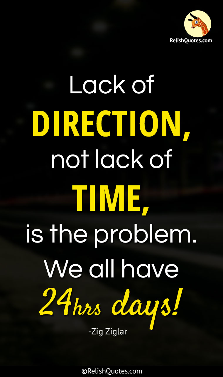 """Lack of DIRECTION, not lack of TIME, is the problem. We all have 24 hour days!"""