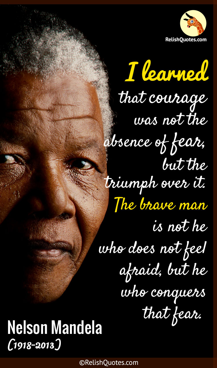 """I Learned that courage was not the absence of fear, but the triumph over it. The Brave Man is not he who does not feel afraid, but he who conquers that fear."""