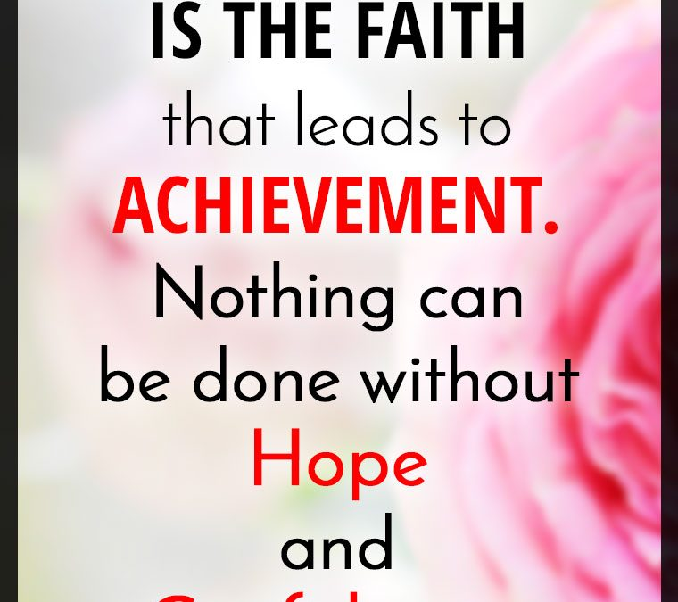 """OPTIMISM IS THE FAITH that leads to ACHIEVEMENT. Nothing can be done without Hope and Confidence."""