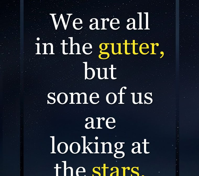 """We are all in the gutter, but some of us are looking at the stars."""