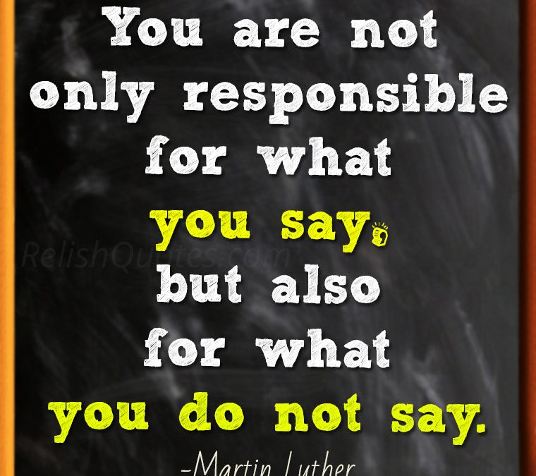 """""""You are not only responsible for what you say, but also for what you do not say."""""""