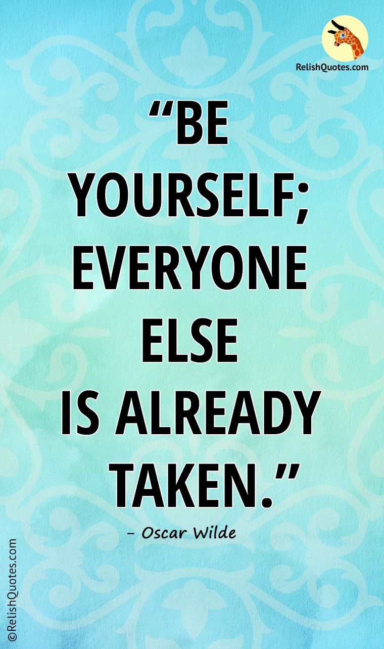 """Be yourself; everyone else is already taken."""
