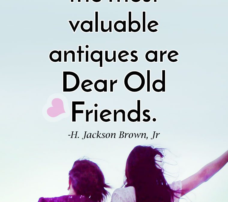 """Remember that the most valuable antiques are Dear Old Friends."""
