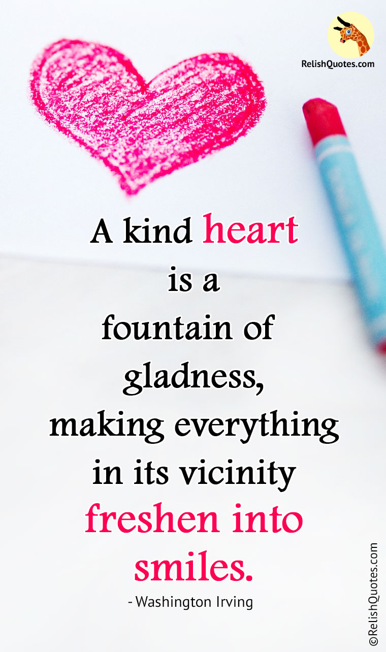 """A kind heart is a fountain of gladness, making everything in its vicinity freshen into smiles."""