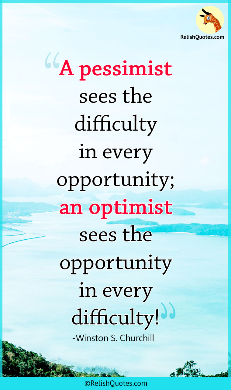 """A pessimist sees the difficulty in every opportunity; an optimist sees the opportunity in every difficulty."""