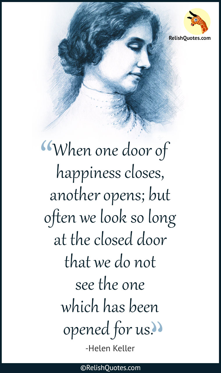 """When one door of happiness closes, another opens; but often we look so long at the closed door that we do not see the one which has been opened for us."""