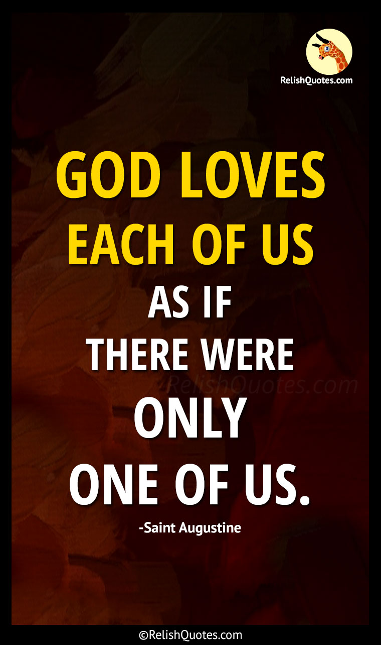 """God loves each of us as if there were only one of us."""