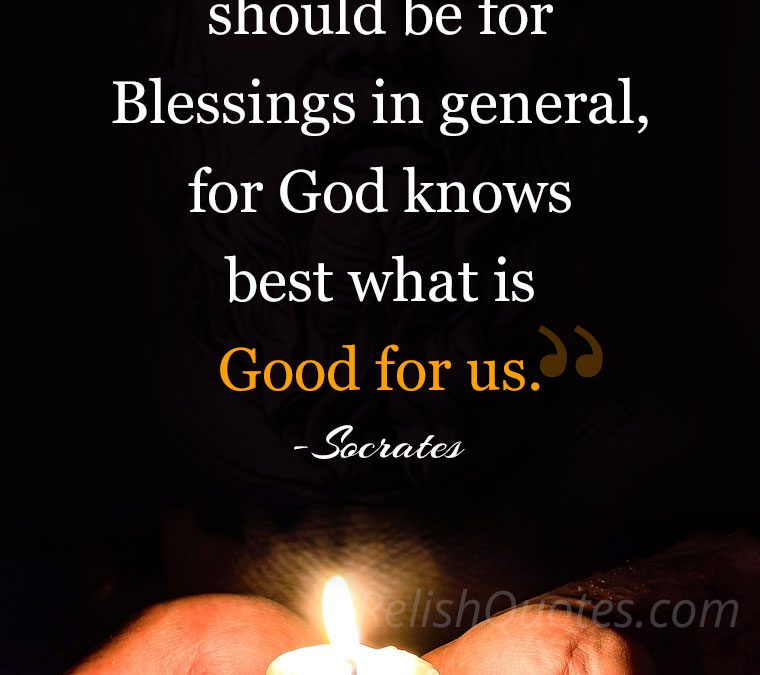 """Our prayers should be for Blessings in general, for God knows best what is Good for us."""