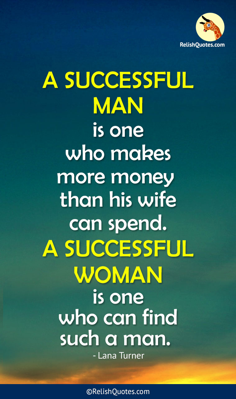 """A SUCCESSFUL MAN is one who makes more money than his wife can spend. A SUCCESSFUL WOMAN is one who can find such a man."""