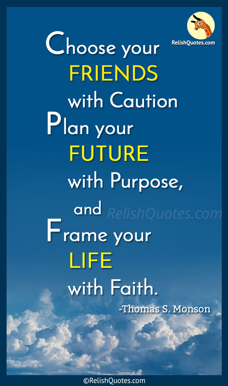 """Choose your FRIENDS with Caution; Plan your FUTURE with Purpose, and Frame your LIFE with Faith."""