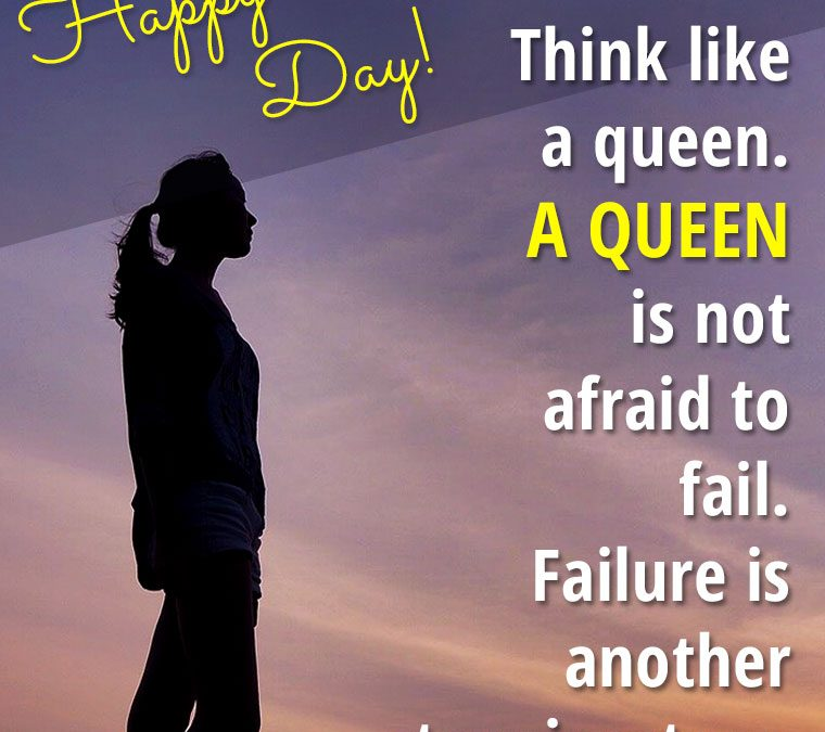 """""""Think like a queen. A QUEEN is not afraid to fail. Failure is another steppingstone to greatness."""""""
