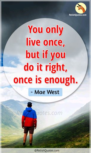 """You only live once, but if you do it right, once is enough."""
