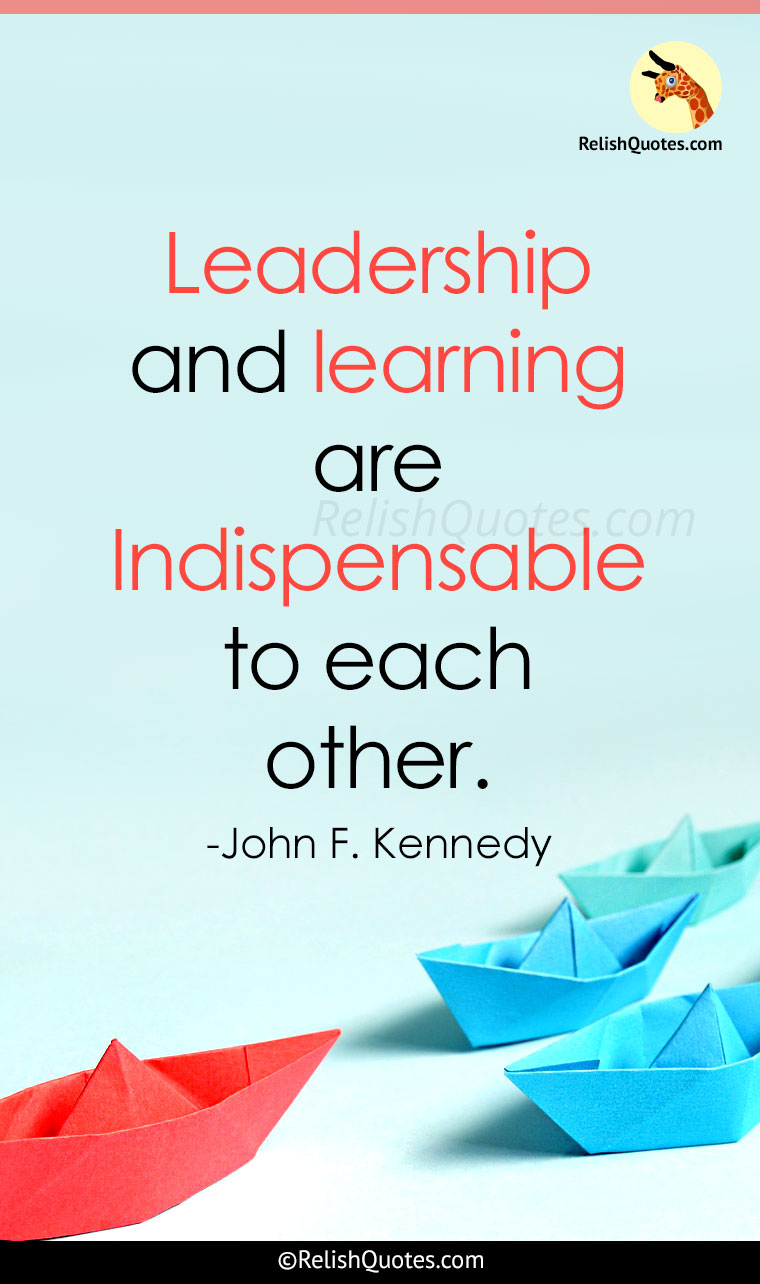 """Leadership and learning are Indispensable to each other."""