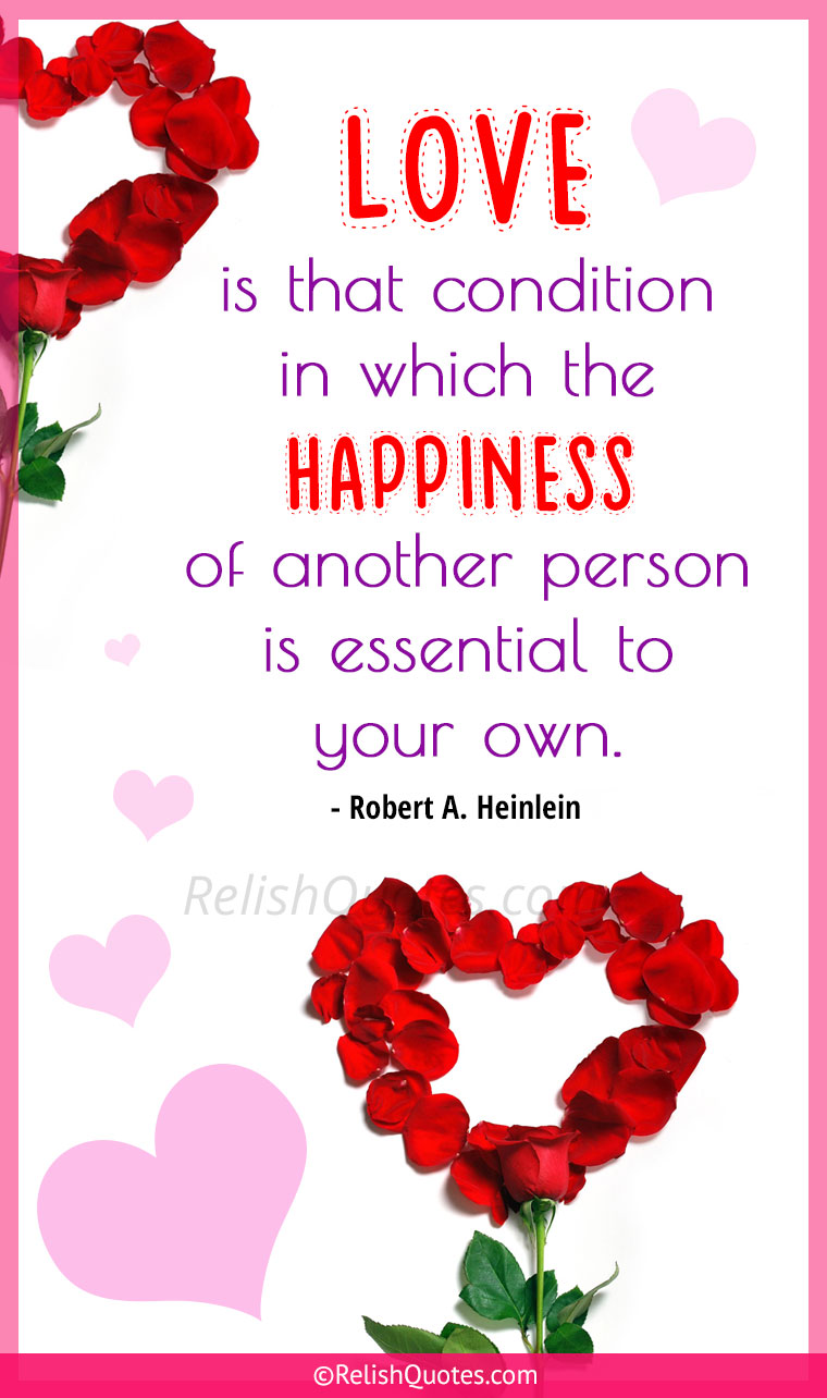 """LOVE is that condition in which the HAPPINESS of another person is essential to your own."""
