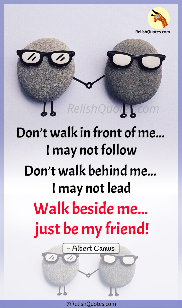 """Don't walk in front of me… I may not follow. Don't walk behind me… I may not lead. Walk beside me… just be my friend"""