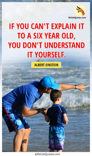 """If you can't explain it to a six year old, you don't understand it yourself."""