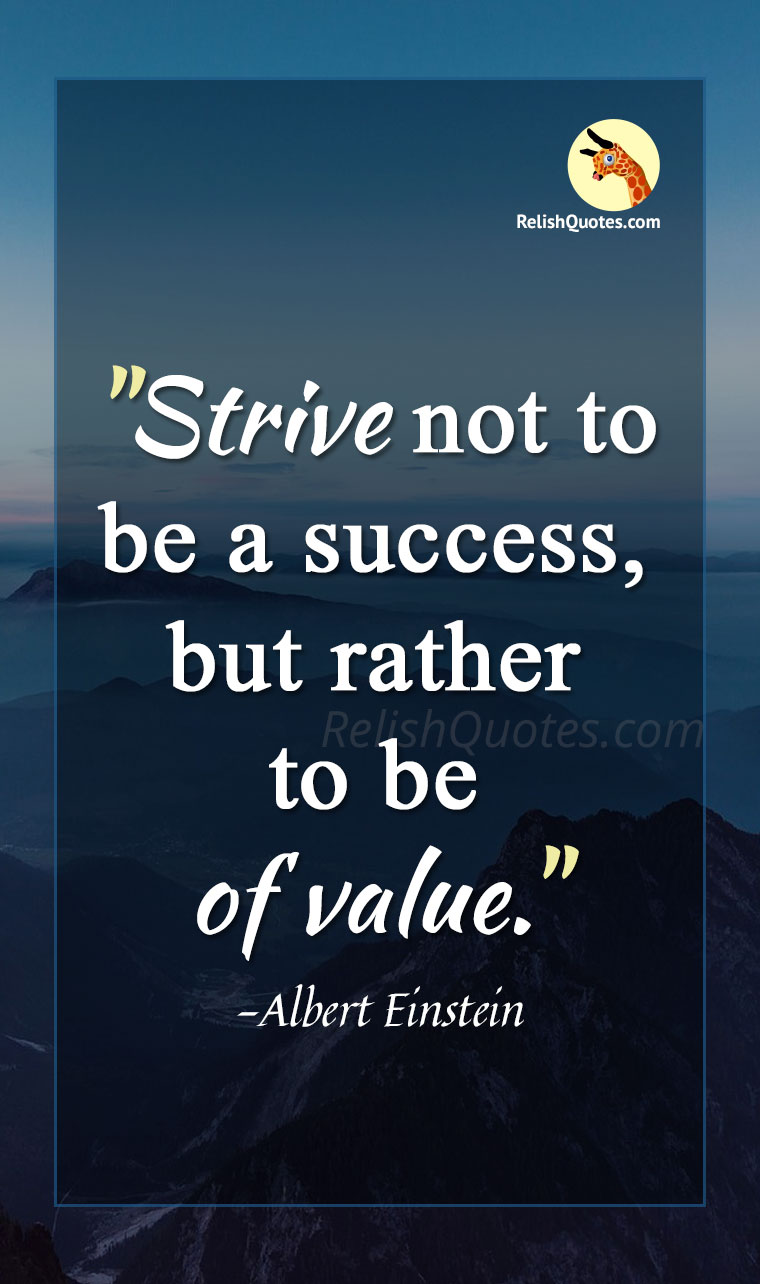 """Strive not to be a SUCCESS, but rather to be of value."""